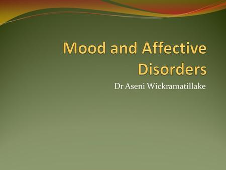 Dr Aseni Wickramatillake. What is a mood disorder? Mood: An individual's personal state of emotions Affect : An individual's appearance of mood Moods.