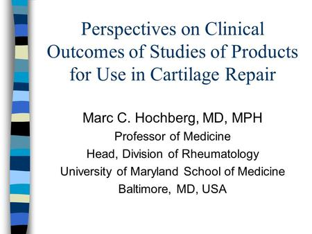 Perspectives on Clinical Outcomes of Studies of Products for Use in Cartilage Repair Marc C. Hochberg, MD, MPH Professor of Medicine Head, Division of.