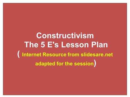 Constructivism The 5 E's Lesson Plan ( Internet Resource from slidesare.net adapted for the session )