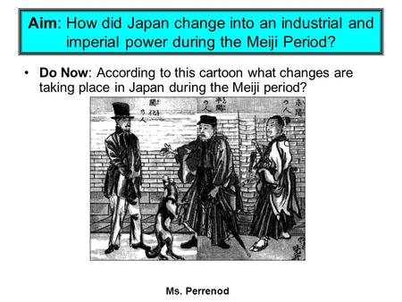Aim: How did Japan change into an industrial and imperial power during the Meiji Period? Do Now: According to this cartoon what changes are taking place.
