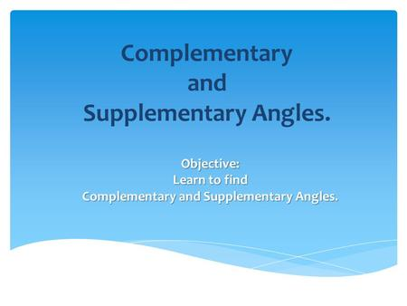 Complementary and Supplementary Angles. Objective: Learn to find Complementary and Supplementary Angles.