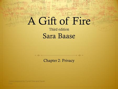 A Gift of Fire Third edition Sara Baase Chapter 2: Privacy Slides prepared by Cyndi Chie and Sarah Frye.