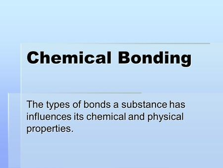 Chemical Bonding The types of bonds a substance has influences its chemical and physical properties.