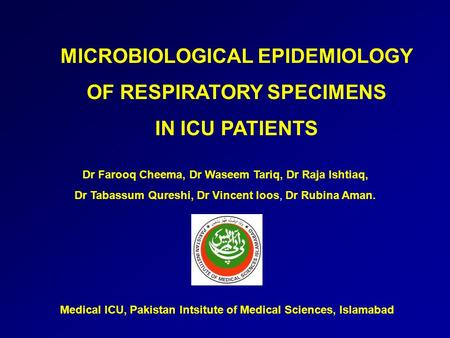 MICROBIOLOGICAL EPIDEMIOLOGY OF RESPIRATORY SPECIMENS IN ICU PATIENTS Dr Farooq Cheema, Dr Waseem Tariq, Dr Raja Ishtiaq, Dr Tabassum Qureshi, Dr Vincent.