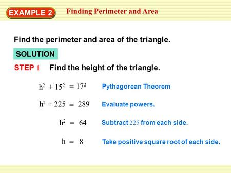 SOLUTION Finding Perimeter and Area STEP 1 Find the perimeter and area of the triangle. Find the height of the triangle. Pythagorean Theorem Evaluate powers.