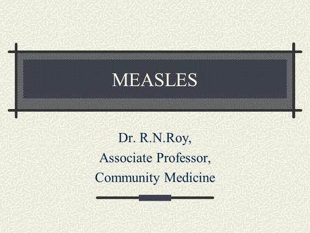 MEASLES Dr. R.N.Roy, Associate Professor, Community Medicine.
