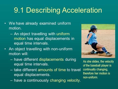 9.1 Describing Acceleration We have already examined uniform motion. –An object travelling with uniform motion has equal displacements in equal time intervals.