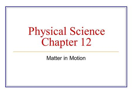 Physical Science Chapter 12 Matter in Motion. 12.1 Measuring Motion An objects change in position over time when compared to a reference point.
