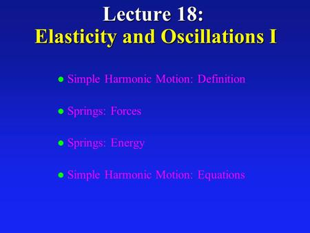 Lecture 18: Elasticity and Oscillations I l Simple Harmonic Motion: Definition l Springs: Forces l Springs: Energy l Simple Harmonic Motion: Equations.
