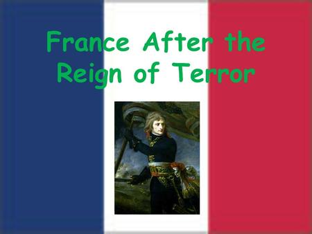 France After the Reign of Terror. France after the Reign of Terror Robespierre executed in 1794 –Referred to as the Thermidorian Reaction People were.