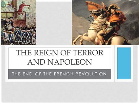 THE END OF THE FRENCH REVOLUTION THE REIGN OF TERROR AND NAPOLEON.
