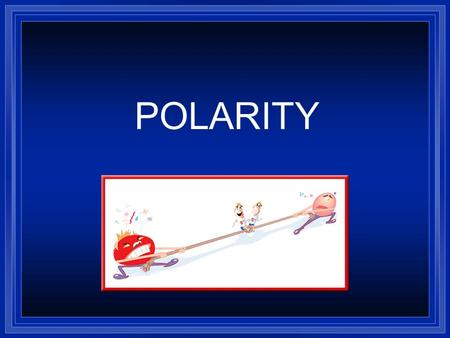 POLARITY. Polar Molecules l A polar molecule is a molecule with one end having positive electrical charge and the other end having negative electrical.