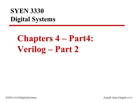 SYEN 3330 Digital SystemsJung H. Kim Chapter 4-4 1 SYEN 3330 Digital Systems Chapters 4 – Part4: Verilog – Part 2.