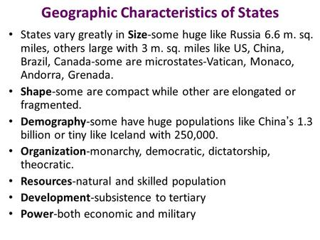 Geographic Characteristics of States States vary greatly in Size-some huge like Russia 6.6 m. sq. miles, others large with 3 m. sq. miles like US, China,