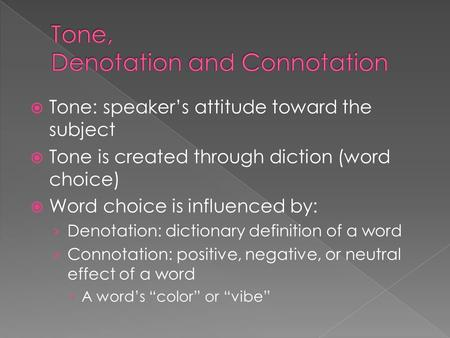  Tone: speaker's attitude toward the subject  Tone is created through diction (word choice)  Word choice is influenced by: › Denotation: dictionary.