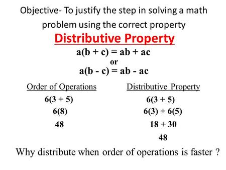 Objective- To justify the step in solving a math problem using the correct property Distributive Property a(b + c) = ab + ac or a(b - c) = ab - ac Order.