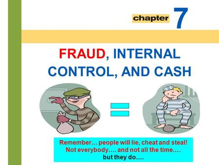 7-1 FRAUD, INTERNAL CONTROL, AND CASH 7 Remember… people will lie, cheat and steal! Not everybody…. and not all the time.… but they do….
