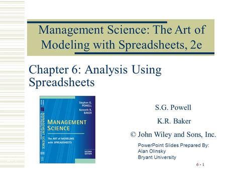6 - 1 Chapter 6: Analysis Using Spreadsheets PowerPoint Slides Prepared By: Alan Olinsky Bryant University Management Science: The Art of Modeling with.