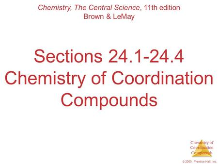 Chemistry of Coordination Compounds © 2009, Prentice-Hall, Inc. Sections 24.1-24.4 Chemistry of Coordination Compounds Chemistry, The Central Science,