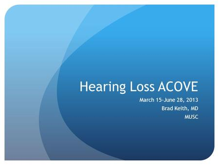 Hearing Loss ACOVE March 15-June 28, 2013 Brad Keith, MD MUSC.