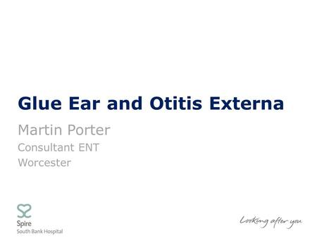 Glue Ear and Otitis Externa Martin Porter Consultant ENT Worcester.