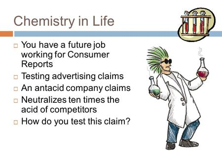 Chemistry in Life  You have a future job working for Consumer Reports  Testing advertising claims  An antacid company claims  Neutralizes ten times.