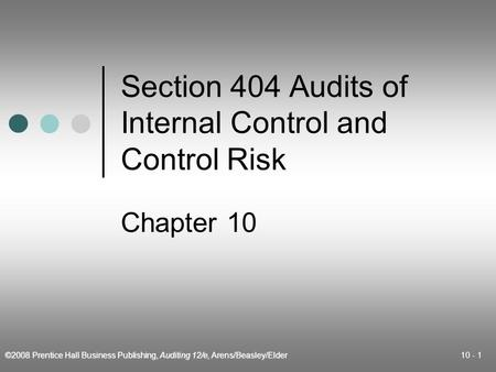 ©2008 Prentice Hall Business Publishing, Auditing 12/e, Arens/Beasley/Elder 10 - 1 Section 404 Audits of Internal Control and Control Risk Chapter 10.