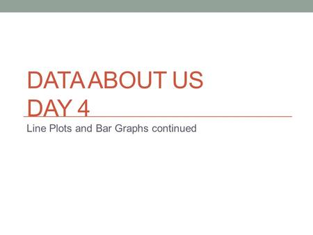 DATA ABOUT US DAY 4 Line Plots and Bar Graphs continued.
