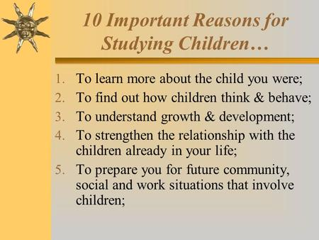 10 Important Reasons for Studying Children… 1. To learn more about the child you were; 2. To find out how children think & behave; 3. To understand growth.