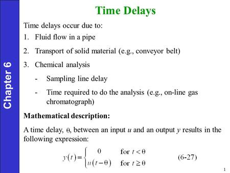 1 Chapter 6 Time Delays Time delays occur due to: 1.Fluid flow in a pipe 2.Transport of solid material (e.g., conveyor belt) 3.Chemical analysis -Sampling.