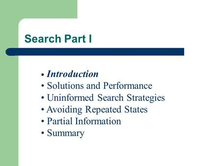 Search Part I Introduction Solutions and Performance Uninformed Search Strategies Avoiding Repeated States Partial Information Summary.