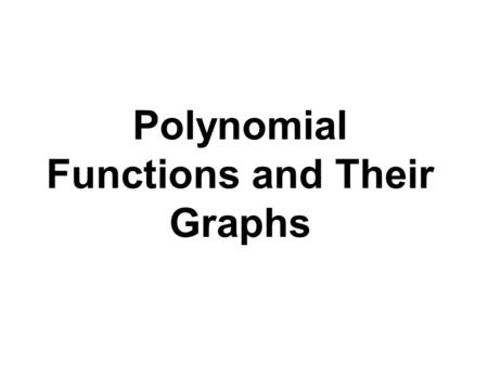 Polynomial Functions and Their Graphs. Definition of a Polynomial Function Let n be a nonnegative integer and let a n, a n- 1,…, a 2, a 1, a 0, be real.