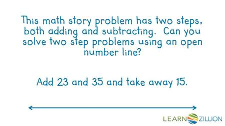 This math story problem has two steps, both adding and subtracting. Can you solve two step problems using an open number line? Add 23 and 35 and take away.