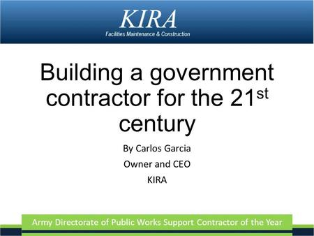 Army Directorate of Public Works Support Contractor of the Year Building a government contractor for the 21 st century By Carlos Garcia Owner and CEO KIRA.