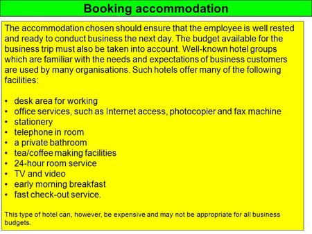 Booking accommodation The accommodation chosen should ensure that the employee is well rested and ready to conduct business the next day. The budget available.