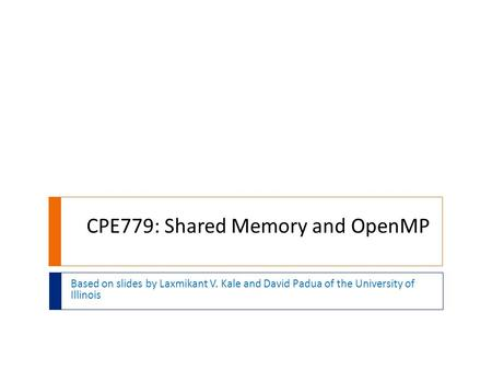 CPE779: Shared Memory and OpenMP Based on slides by Laxmikant V. Kale and David Padua of the University of Illinois.