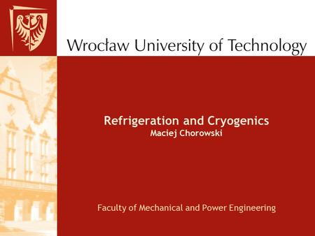 Refrigeration and Cryogenics Maciej Chorowski Faculty of Mechanical and Power Engineering.