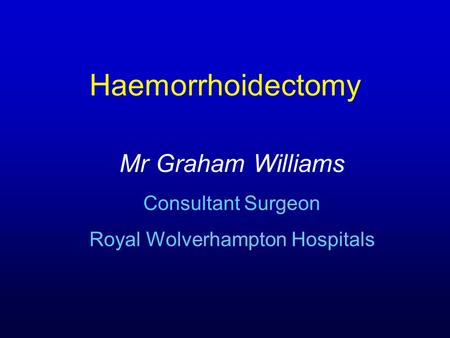 Haemorrhoidectomy Mr Graham Williams Consultant Surgeon Royal Wolverhampton Hospitals.