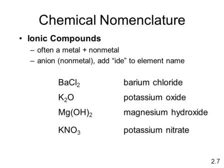 "Chemical Nomenclature Ionic Compounds –often a metal + nonmetal –anion (nonmetal), add ""ide"" to element name BaCl 2 barium chloride K2OK2O potassium oxide."