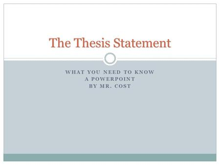 WHAT YOU NEED TO KNOW A POWERPOINT BY MR. COST The Thesis Statement.