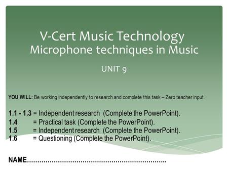 V-Cert Music Technology Microphone techniques in Music UNIT 9 NAME………………………………………………………….. YOU WILL: Be working independently to research and complete.