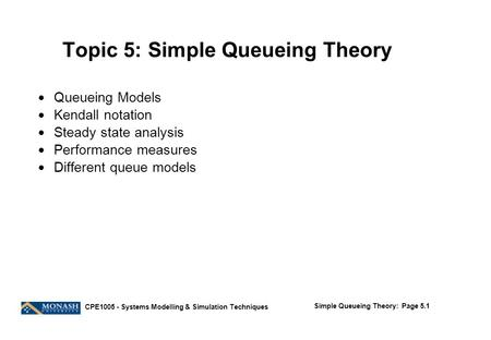 Simple Queueing Theory: Page 5.1 CPE1005 - Systems Modelling & Simulation Techniques Topic 5: Simple Queueing Theory  Queueing Models  Kendall notation.