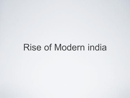 Rise of Modern india. Great Britain had colonized the country of India during the 1700's. Indian nationalistic movements, such as ones led by the Indian.