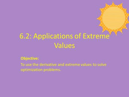 6.2: Applications of Extreme Values Objective: To use the derivative and extreme values to solve optimization problems.