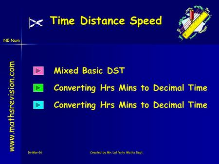 N5 Num 16-Mar-16Created by Mr. Lafferty Maths Dept. Time Distance Speed Mixed Basic DST Converting Hrs Mins to Decimal Time www.mathsrevision.com Converting.