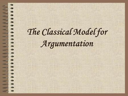 The Classical Model for Argumentation. Organization Classical rhetoricians call this arrangement since you must consider how your essay and its individual.