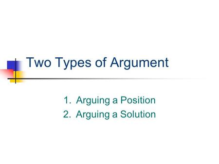 Two Types of Argument 1.Arguing a Position 2.Arguing a Solution.