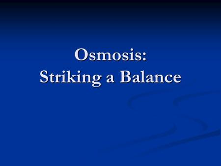 Osmosis: Striking a Balance. Maintaining A Balance Cells are surrounded by watery solutions and are filled by watery solutions. Cells are surrounded by.