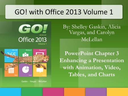 GO! with Office 2013 Volume 1 By: Shelley Gaskin, Alicia Vargas, and Carolyn McLellan PowerPoint Chapter 3 Enhancing a Presentation with Animation, Video,