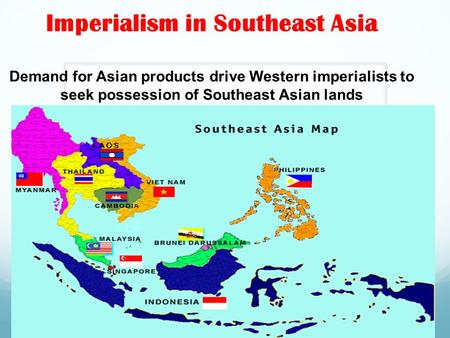 Imperialism in Southeast Asia Demand for Asian products drive Western imperialists to seek possession of Southeast Asian lands.